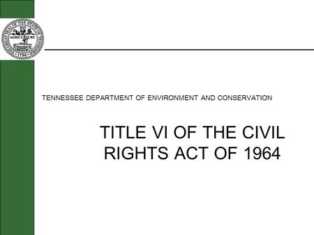 TENNESSEE DEPARTMENT OF ENVIRONMENT AND CONSERVATION TITLE VI OF THE CIVIL RIGHTS ACT OF 1964.