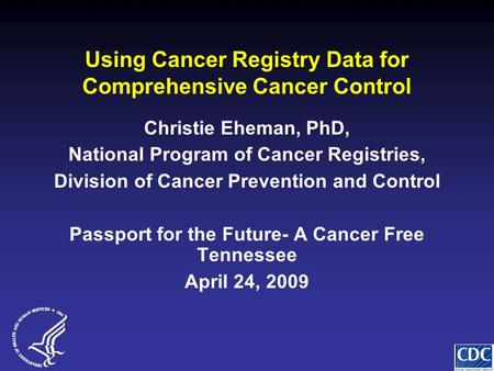 Using Cancer Registry Data for Comprehensive Cancer Control Christie Eheman, PhD, National Program of Cancer Registries, Division of Cancer Prevention.