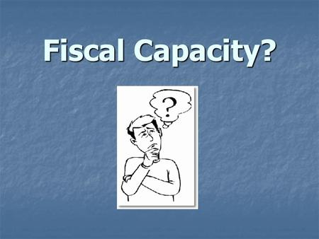 Fiscal Capacity?. What is Fiscal Capacity? Where do the numbers come from? Where do the numbers come from? How is it calculated? How is it calculated?