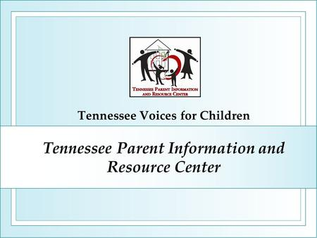 Tennessee Parent Information and Resource Center Tennessee Voices for Children.