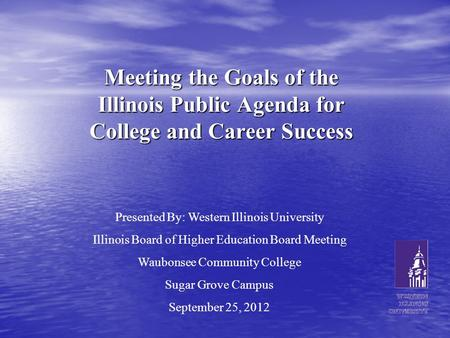 Meeting the Goals of the Illinois Public Agenda for College and Career Success Presented By: Western Illinois University Illinois Board of Higher Education.