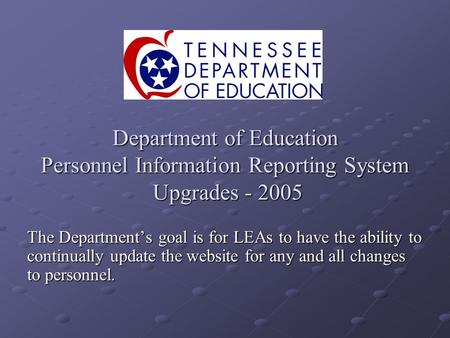 Department of Education Personnel Information Reporting System Upgrades - 2005 The Departments goal is for LEAs to have the ability to continually update.