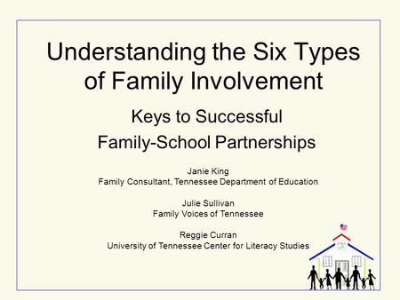 Understanding the Six Types of Family Involvement Keys to Successful Family-School Partnerships Janie King Family Consultant, Tennessee Department of Education.