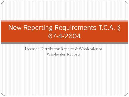 Licensed Distributor Reports & Wholesaler to Wholesaler Reports New Reporting Requirements T.C.A. § 67-4-2604.