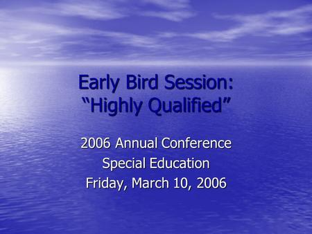 Early Bird Session: Highly Qualified 2006 Annual Conference Special Education Friday, March 10, 2006.