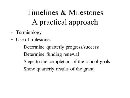 Timelines & Milestones A practical approach Terminology Use of milestones Determine quarterly progress/success Determine funding renewal Steps to the completion.