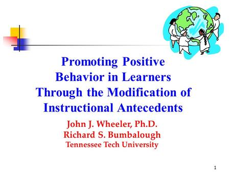 1 Promoting Positive Behavior in Learners Through the Modification of Instructional Antecedents John J. Wheeler, Ph.D. Richard S. Bumbalough Tennessee.