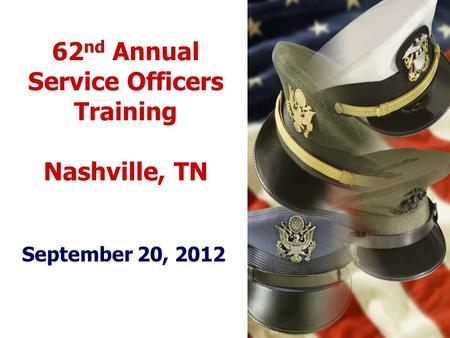 62 nd Annual Service Officers Training Nashville, TN September 20, 2012.