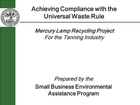 Achieving Compliance with the Universal Waste Rule Mercury Lamp Recycling Project For the Tanning Industry Prepared by the Small Business Environmental.