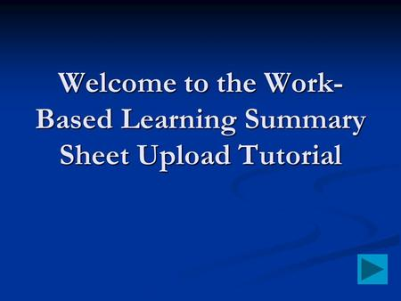 Welcome to the Work- Based Learning Summary Sheet Upload Tutorial.