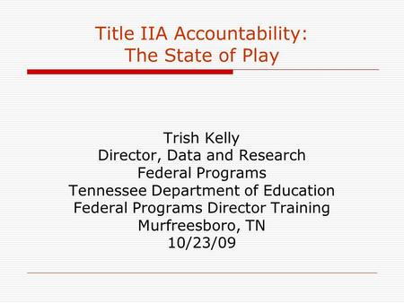 Title IIA Accountability: The State of Play Trish Kelly Director, Data and Research Federal Programs Tennessee Department of Education Federal Programs.