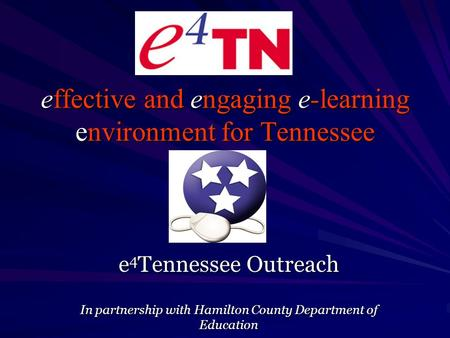Effective and engaging e-learning environment for Tennessee e 4 Tennessee Outreach In partnership with Hamilton County Department of Education.