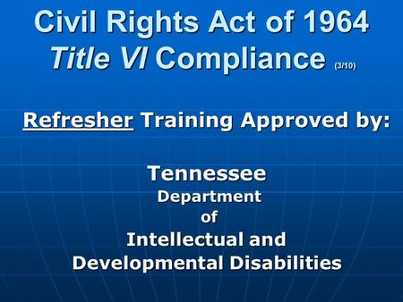 Civil Rights Act of 1964 Title VI Compliance (3/10) Refresher Training Approved by: Tennessee Department Department of of Intellectual and Developmental.