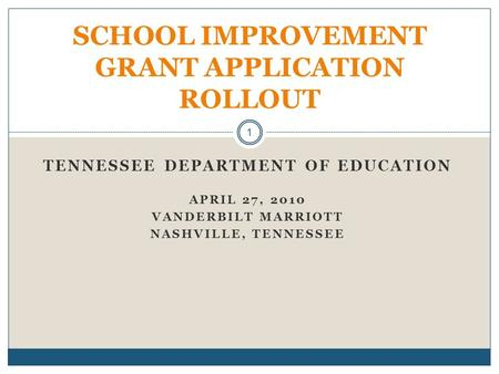 TENNESSEE DEPARTMENT OF EDUCATION APRIL 27, 2010 VANDERBILT MARRIOTT NASHVILLE, TENNESSEE SCHOOL IMPROVEMENT GRANT APPLICATION ROLLOUT 1.