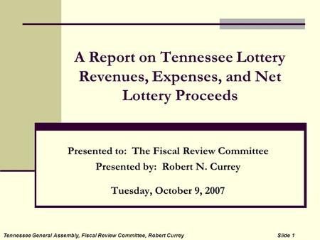 A Report on Tennessee Lottery Revenues, Expenses, and Net Lottery Proceeds Presented to: The Fiscal Review Committee Presented by: Robert N. Currey Tuesday,
