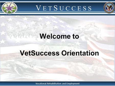 Vocational Rehabilitation and Employment V E T S U C C E S S Welcome to VetSuccess Orientation.