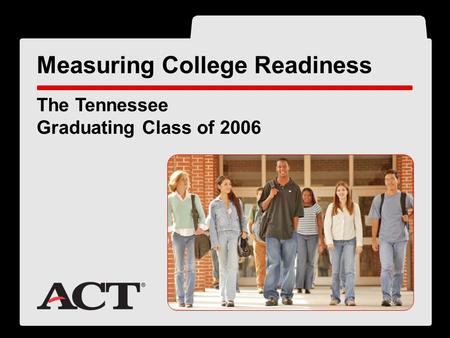 ® The Tennessee Graduating Class of 2006 Measuring College Readiness.