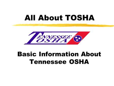 All About TOSHA Basic Information About Tennessee OSHA.