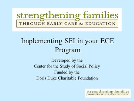 Implementing SFI in your ECE Program Developed by the Center for the Study of Social Policy Funded by the Doris Duke Charitable Foundation.