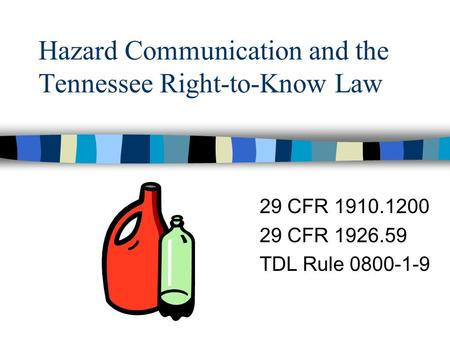 Hazard Communication and the Tennessee Right-to-Know Law 29 CFR 1910.1200 29 CFR 1926.59 TDL Rule 0800-1-9.