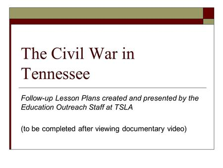 The Civil War in Tennessee Follow-up Lesson Plans created and presented by the Education Outreach Staff at TSLA (to be completed after viewing documentary.