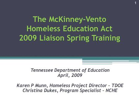 The McKinney-Vento Homeless Education Act 2009 Liaison Spring Training Tennessee Department of Education April, 2009 Karen P Munn, Homeless Project Director.