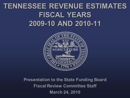 TENNESSEE REVENUE ESTIMATES FISCAL YEARS 2009-10 AND 2010-11 Presentation to the State Funding Board Fiscal Review Committee Staff March 24, 2010.