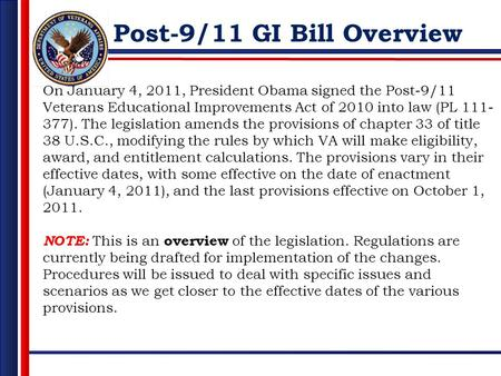 Post-9/11 GI Bill Overview On January 4, 2011, President Obama signed the Post-9/11 Veterans Educational Improvements Act of 2010 into law (PL 111- 377).