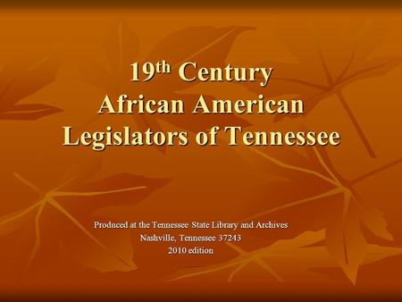 19 th Century African American Legislators of Tennessee Produced at the Tennessee State Library and Archives Nashville, Tennessee 37243 2010 edition ……….