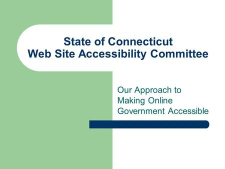 State of Connecticut Web Site Accessibility Committee Our Approach to Making Online Government Accessible.
