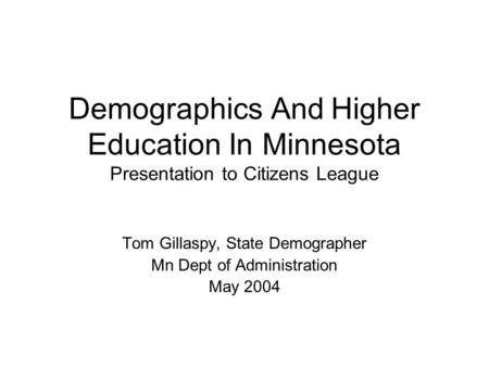 Demographics And Higher Education In Minnesota Presentation to Citizens League Tom Gillaspy, State Demographer Mn Dept of Administration May 2004.