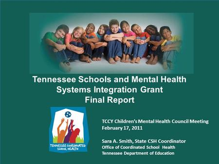 Tennessee Schools and Mental Health Systems Integration Grant Final Report TCCY Childrens Mental Health Council Meeting February 17, 2011 Sara A. Smith,