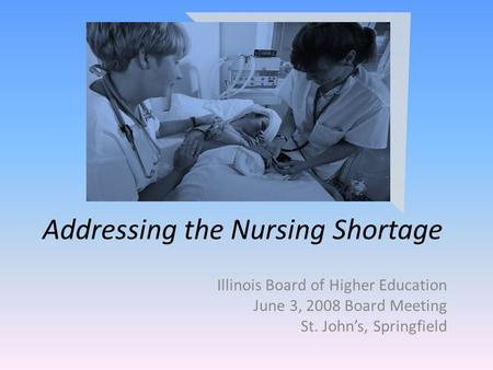 Addressing the Nursing Shortage Illinois Board of Higher Education June 3, 2008 Board Meeting St. Johns, Springfield.
