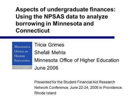 Aspects of undergraduate finances: Using the NPSAS data to analyze borrowing in Minnesota and Connecticut Tricia Grimes Shefali Mehta Minnesota Office.