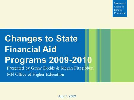 Changes to State Financial Aid Programs 2009-2010 Presented by Ginny Dodds & Megan Fitzgibbon MN Office of Higher Education July 7, 2009.