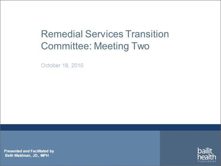 Presented and Facilitated by Beth Waldman, JD,. MPH Remedial Services Transition Committee: Meeting Two October 18, 2010.