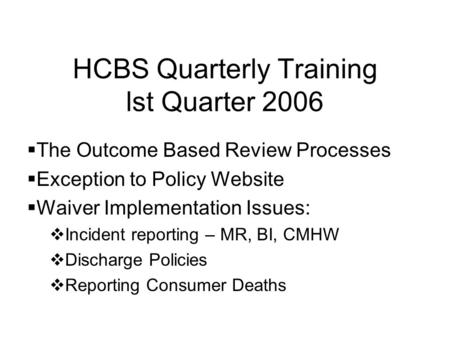 HCBS Quarterly Training lst Quarter 2006 The Outcome Based Review Processes Exception to Policy Website Waiver Implementation Issues: Incident reporting.