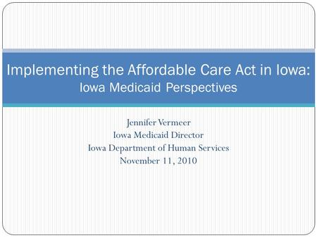 Jennifer Vermeer Iowa Medicaid Director Iowa Department of Human Services November 11, 2010 Implementing the Affordable Care Act in Iowa: Iowa Medicaid.