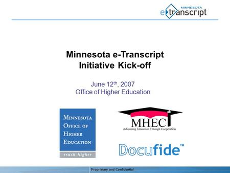 Proprietary and Confidential Minnesota e-Transcript Initiative Kick-off June 12 th, 2007 Office of Higher Education.