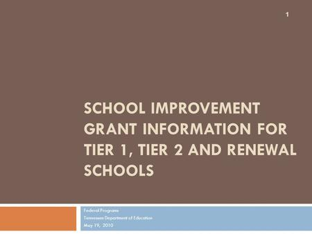 SCHOOL IMPROVEMENT GRANT INFORMATION FOR TIER 1, TIER 2 AND RENEWAL SCHOOLS Federal Programs Tennessee Department of Education May 19, 2010 1.
