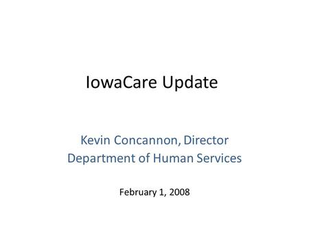 IowaCare Update Kevin Concannon, Director Department of Human Services February 1, 2008.