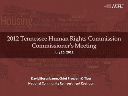 2012 Tennessee Human Rights Commission Commissioners Meeting July 20, 2012 David Berenbaum, Chief Program Officer National Community Reinvestment Coalition.