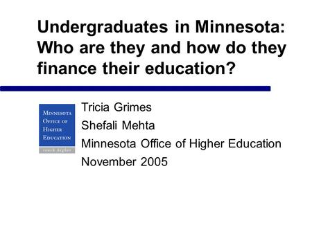 Undergraduates in Minnesota: Who are they and how do they finance their education? Tricia Grimes Shefali Mehta Minnesota Office of Higher Education November.