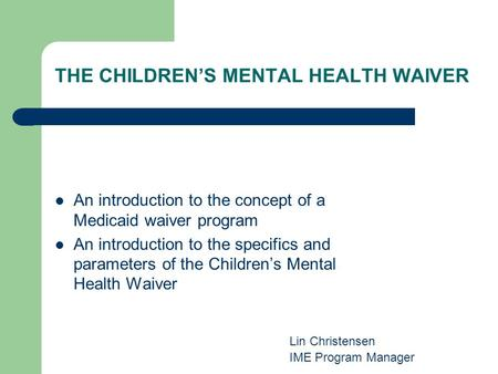 THE CHILDRENS MENTAL HEALTH WAIVER An introduction to the concept of a Medicaid waiver program An introduction to the specifics and parameters of the Childrens.