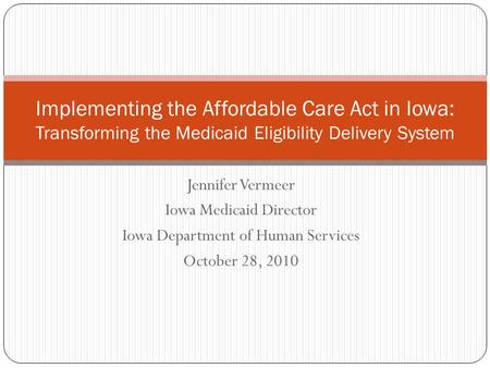 Jennifer Vermeer Iowa Medicaid Director Iowa Department of Human Services October 28, 2010 Implementing the Affordable Care Act in Iowa: Transforming the.