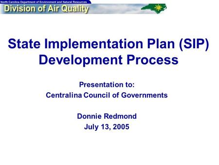 State Implementation Plan (SIP) Development Process Presentation to: Centralina Council of Governments Donnie Redmond July 13, 2005.