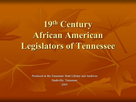 19th Century African American Legislators of Tennessee Produced at the Tennessee State Library and Archives Nashville, Tennessee 2005 ……….