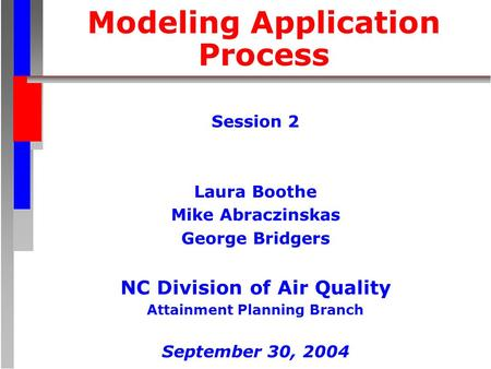 Modeling Application Process Session 2 Laura Boothe Mike Abraczinskas George Bridgers NC Division of Air Quality Attainment Planning Branch September 30,