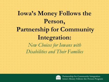 Iowas Money Follows the Person, Partnership for Community Integration: New Choices for Iowans with Disabilities and Their Families.