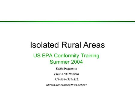 Isolated Rural Areas US EPA Conformity Training Summer 2004 Eddie Dancausse FHWA NC Division 919-856-4330x112